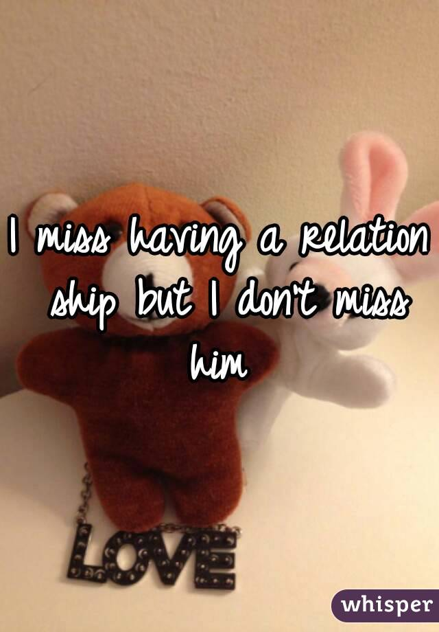 I miss having a relation ship but I don't miss him