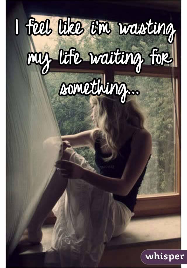 I feel like i'm wasting my life waiting for something...
