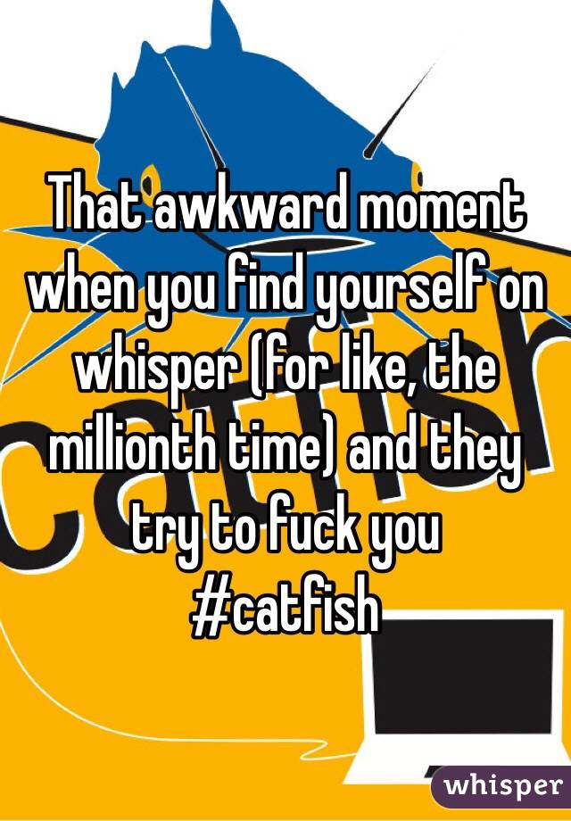 That awkward moment when you find yourself on whisper (for like, the millionth time) and they try to fuck you #catfish