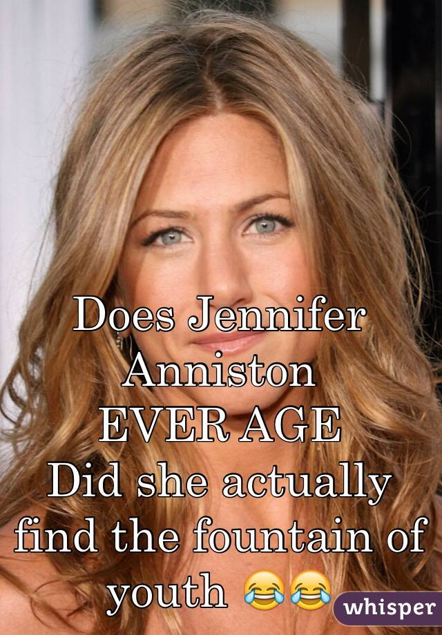 Does Jennifer Anniston  EVER AGE Did she actually find the fountain of youth 😂😂