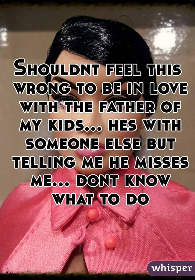 Shouldnt feel this wrong to be in love with the father of my kids... hes with someone else but telling me he misses me... dont know what to do
