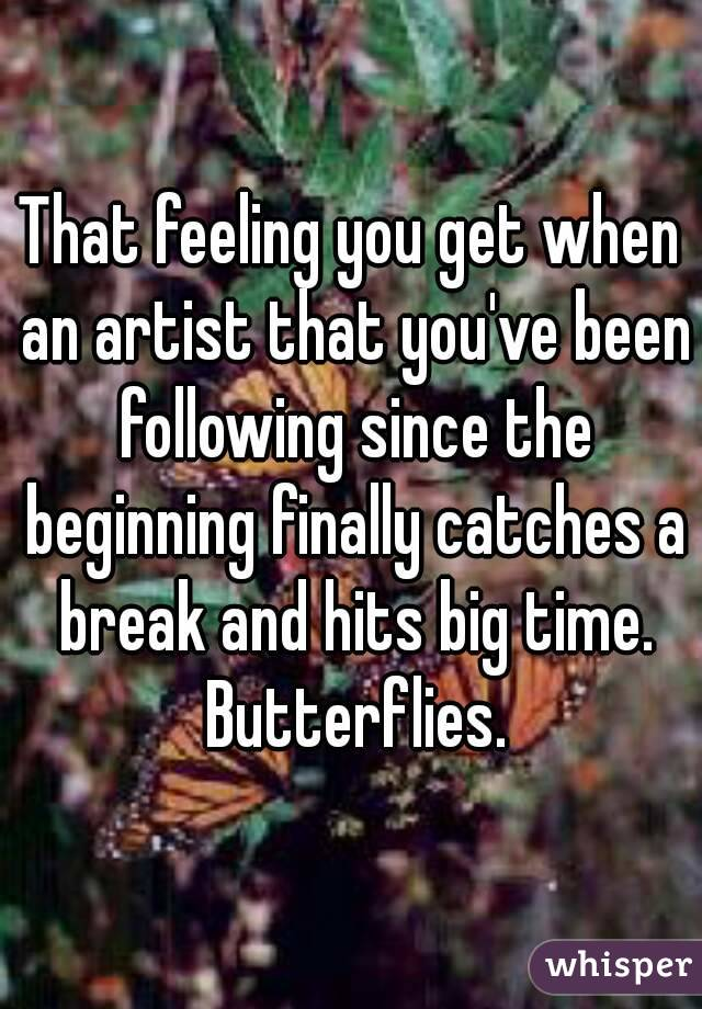 That feeling you get when an artist that you've been following since the beginning finally catches a break and hits big time. Butterflies.