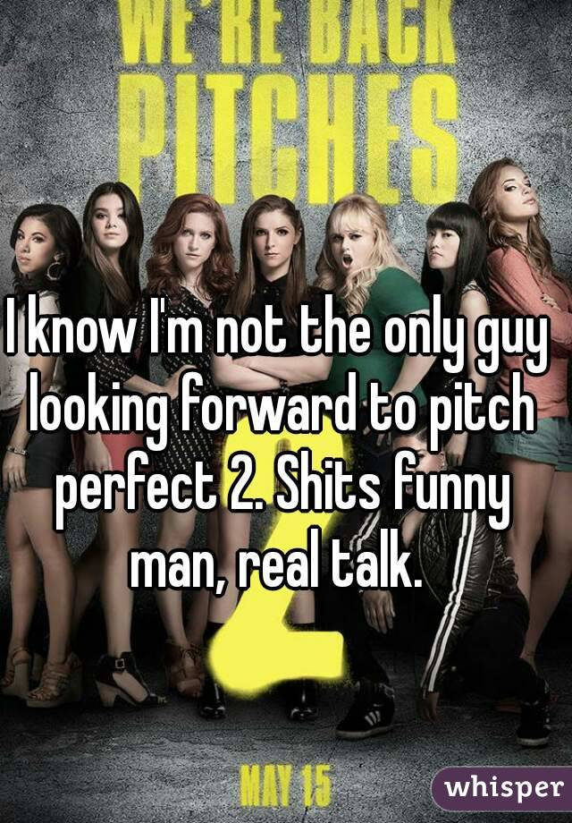 I know I'm not the only guy looking forward to pitch perfect 2. Shits funny man, real talk.