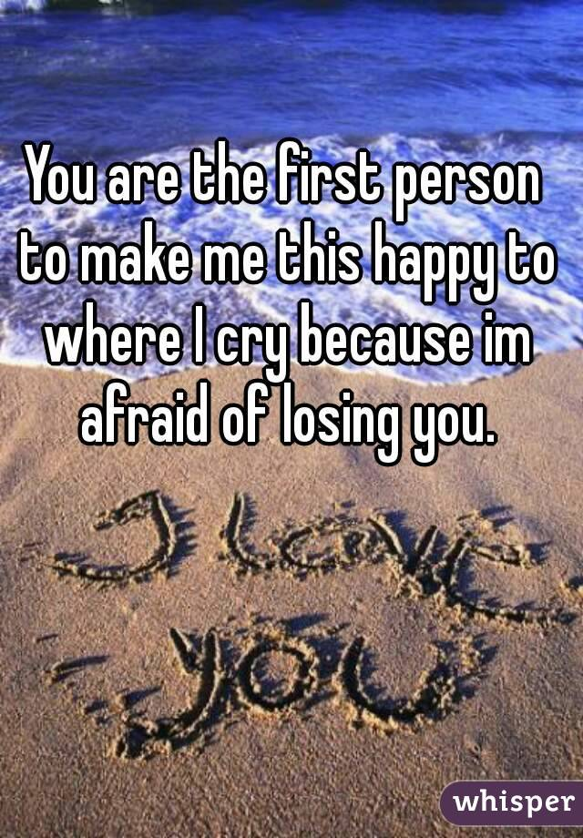 You are the first person to make me this happy to where I cry because im afraid of losing you.