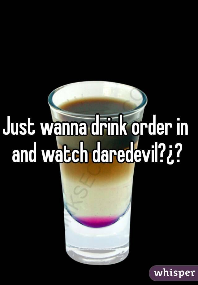 Just wanna drink order in and watch daredevil?¿?