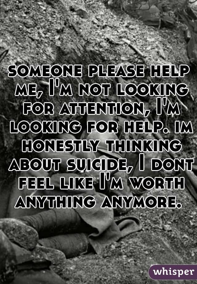 someone please help me, I'm not looking for attention, I'm looking for help. im honestly thinking about suicide, I dont feel like I'm worth anything anymore.