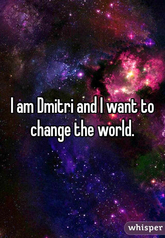 I am Dmitri and I want to change the world.