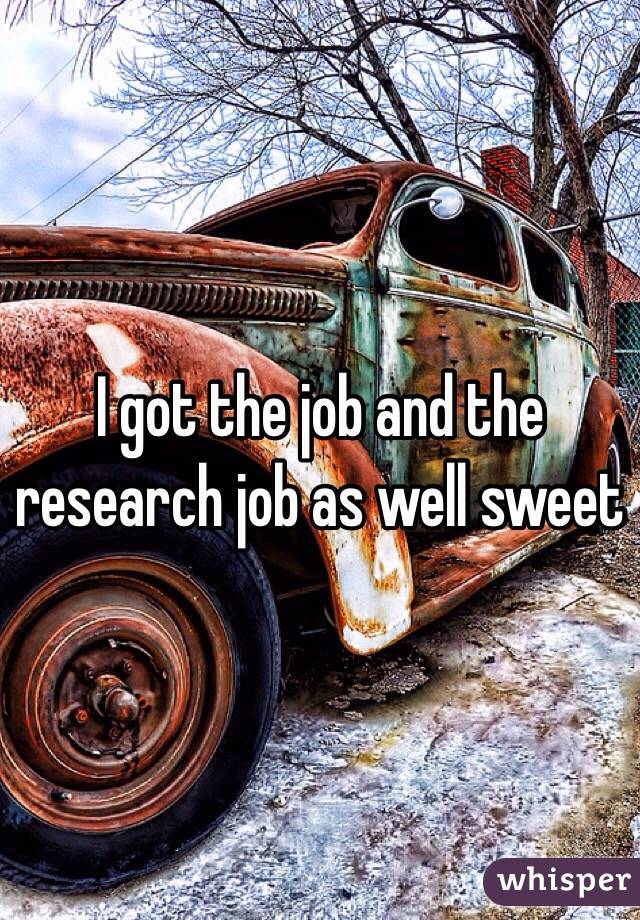 I got the job and the research job as well sweet