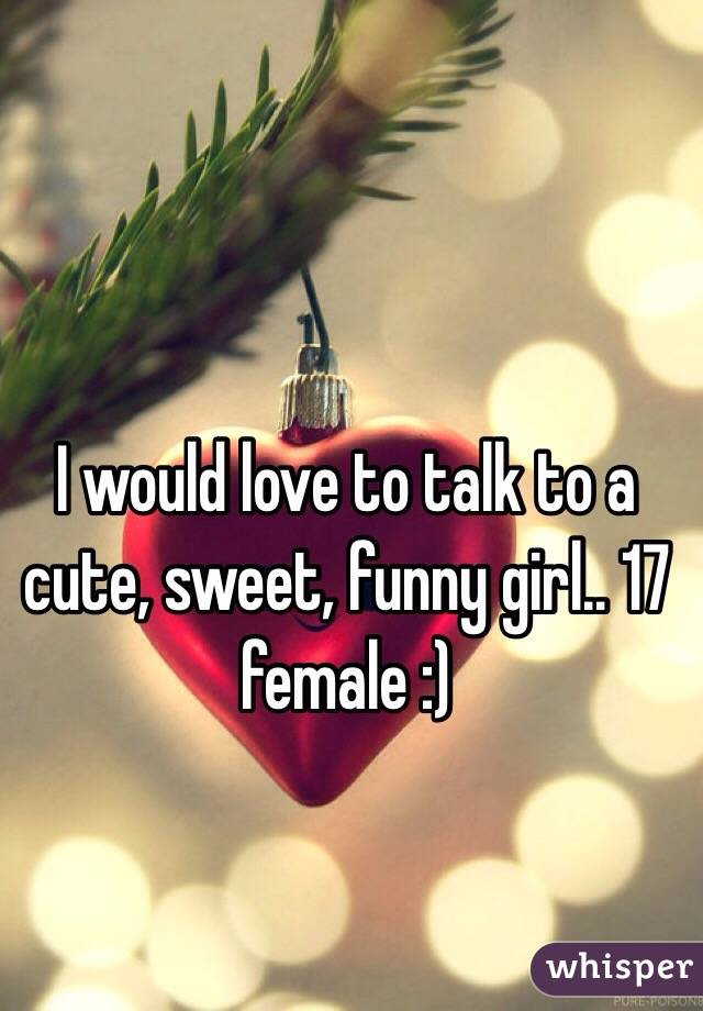 I would love to talk to a cute, sweet, funny girl.. 17 female :)