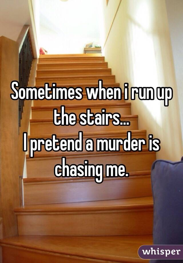 Sometimes when i run up the stairs... I pretend a murder is chasing me.