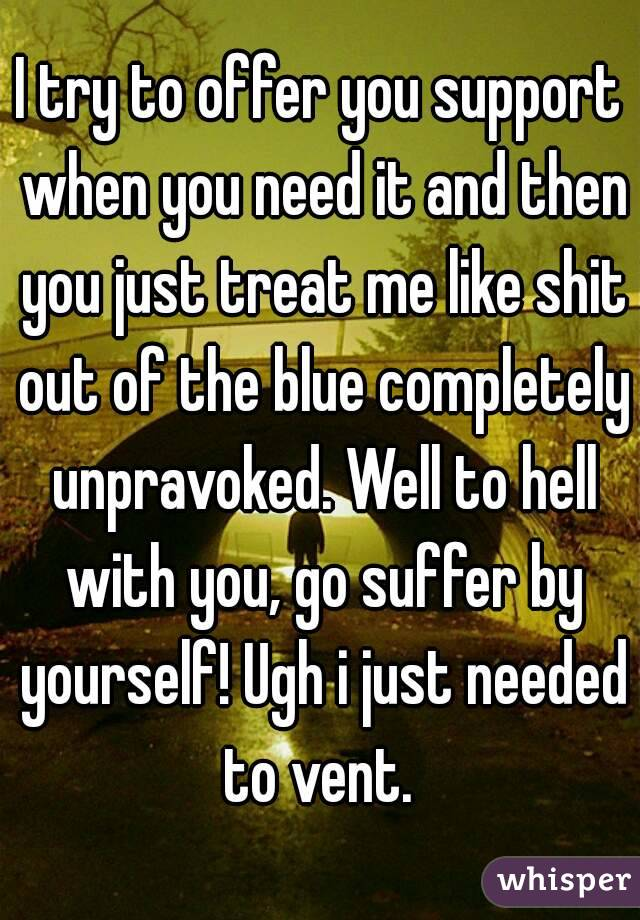 I try to offer you support when you need it and then you just treat me like shit out of the blue completely unpravoked. Well to hell with you, go suffer by yourself! Ugh i just needed to vent.