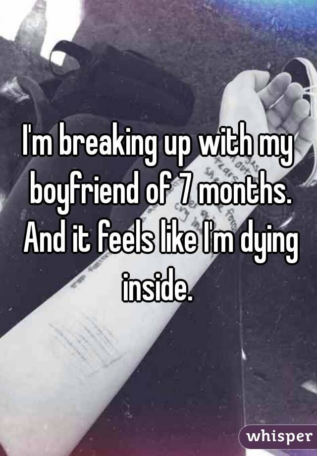 I'm breaking up with my boyfriend of 7 months. And it feels like I'm dying inside.