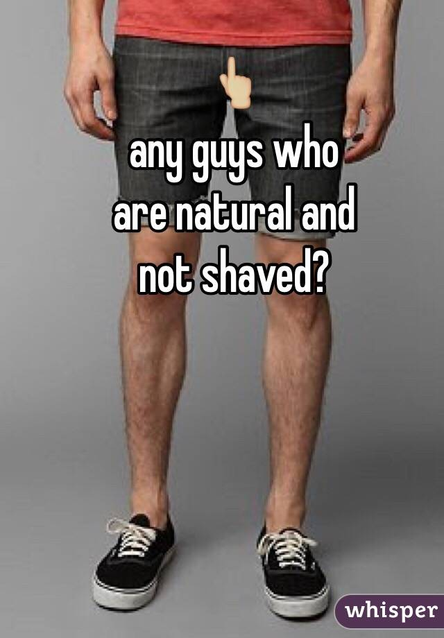 👆🏼 any guys who  are natural and not shaved?