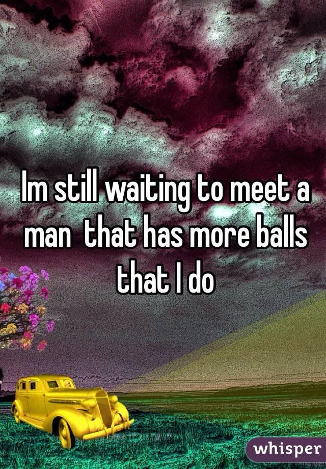 Im still waiting to meet a man  that has more balls that I do