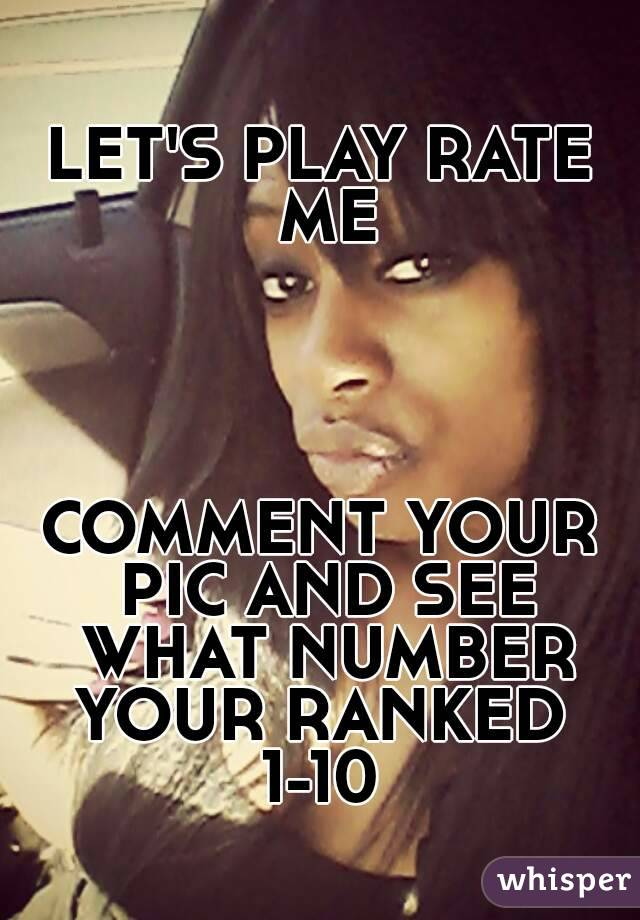 LET'S PLAY RATE ME     COMMENT YOUR PIC AND SEE WHAT NUMBER YOUR RANKED  1-10