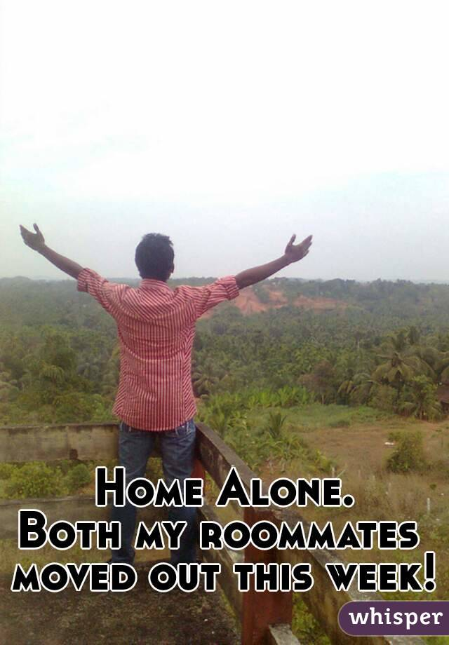 Home Alone. Both my roommates  moved out this week!