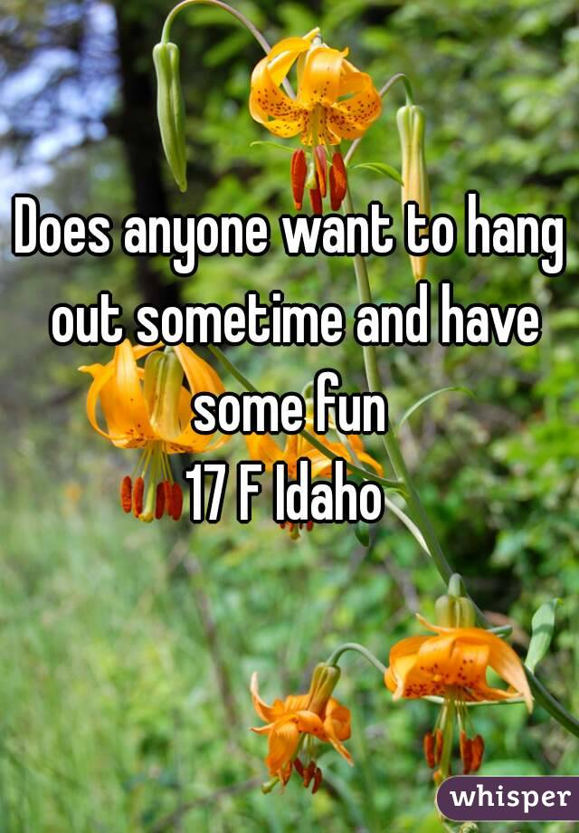 Does anyone want to hang out sometime and have some fun  17 F Idaho