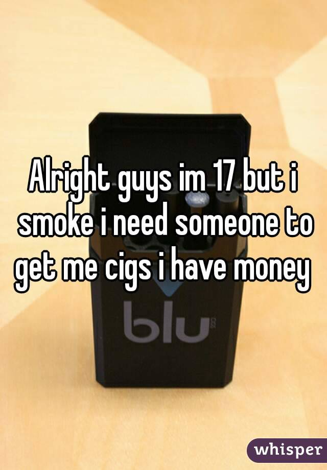 Alright guys im 17 but i smoke i need someone to get me cigs i have money
