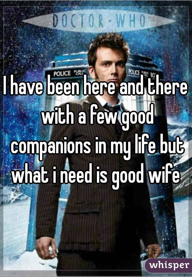 I have been here and there with a few good companions in my life but what i need is good wife