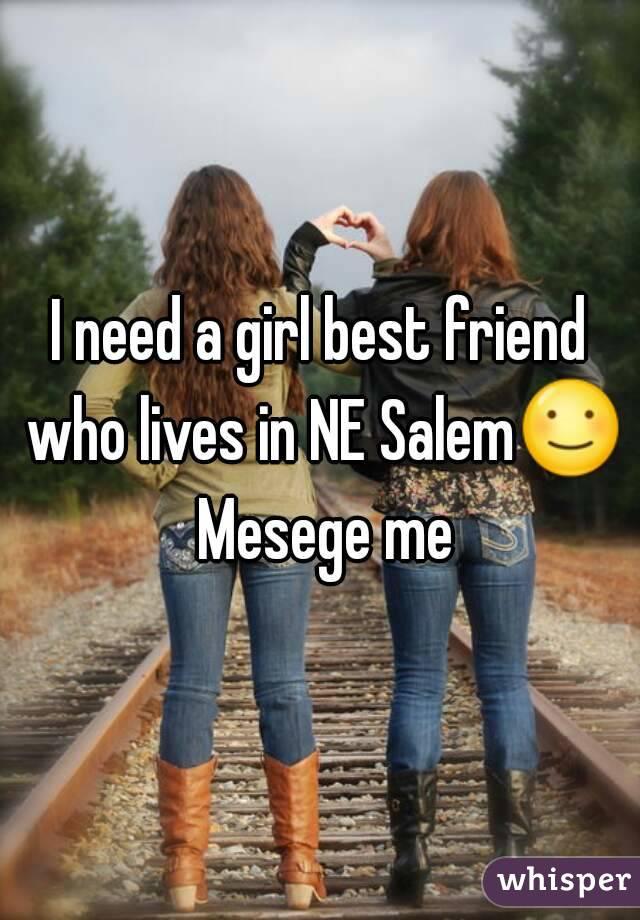 I need a girl best friend who lives in NE Salem☺ Mesege me