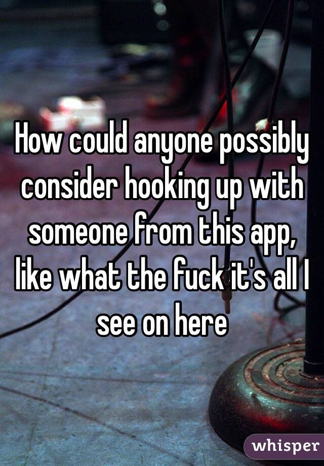How could anyone possibly consider hooking up with someone from this app, like what the fuck it's all I see on here