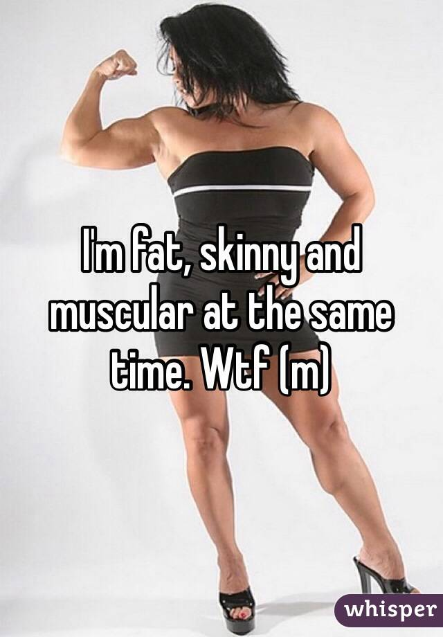 I'm fat, skinny and muscular at the same time. Wtf (m)