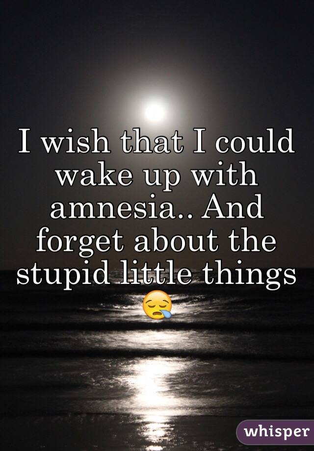 I wish that I could wake up with amnesia.. And forget about the stupid little things 😪