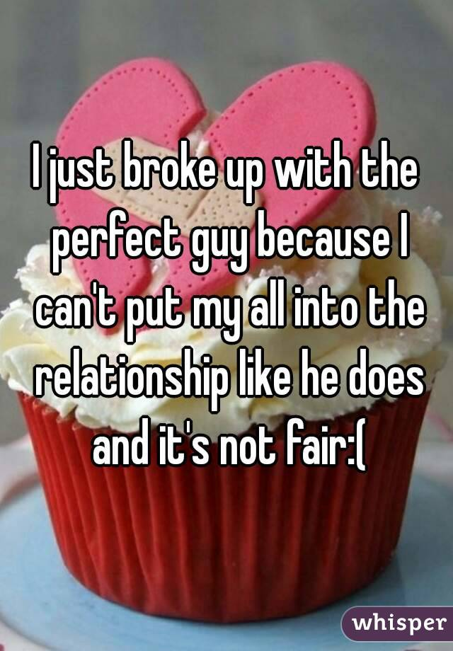 I just broke up with the perfect guy because I can't put my all into the relationship like he does and it's not fair:(