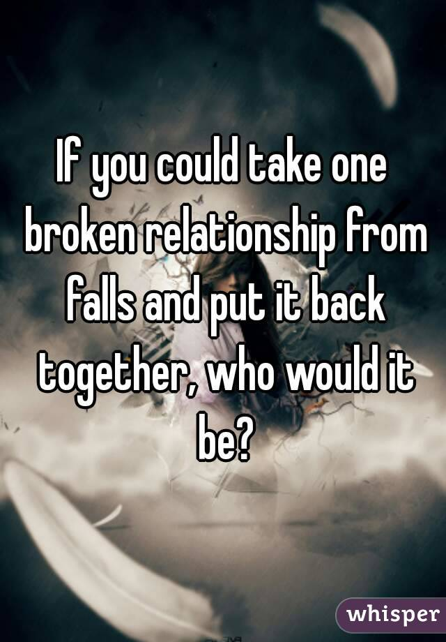 If you could take one broken relationship from falls and put it back together, who would it be?