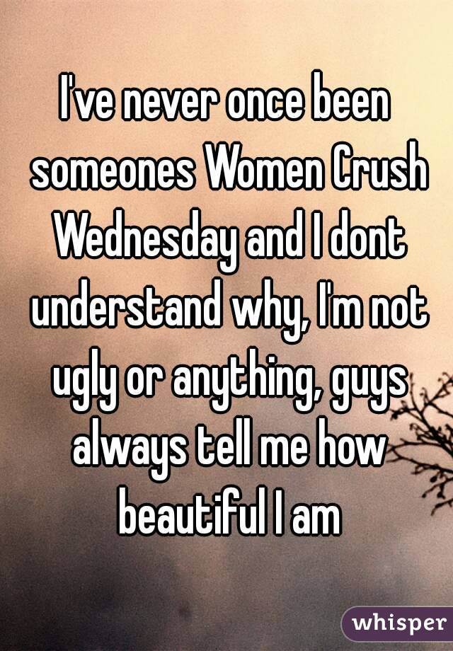 I've never once been someones Women Crush Wednesday and I dont understand why, I'm not ugly or anything, guys always tell me how beautiful I am