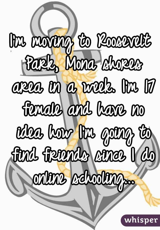 I'm moving to Roosevelt Park, Mona shores area in a week. I'm 17 female and have no idea how I'm going to find friends since I do online schooling...