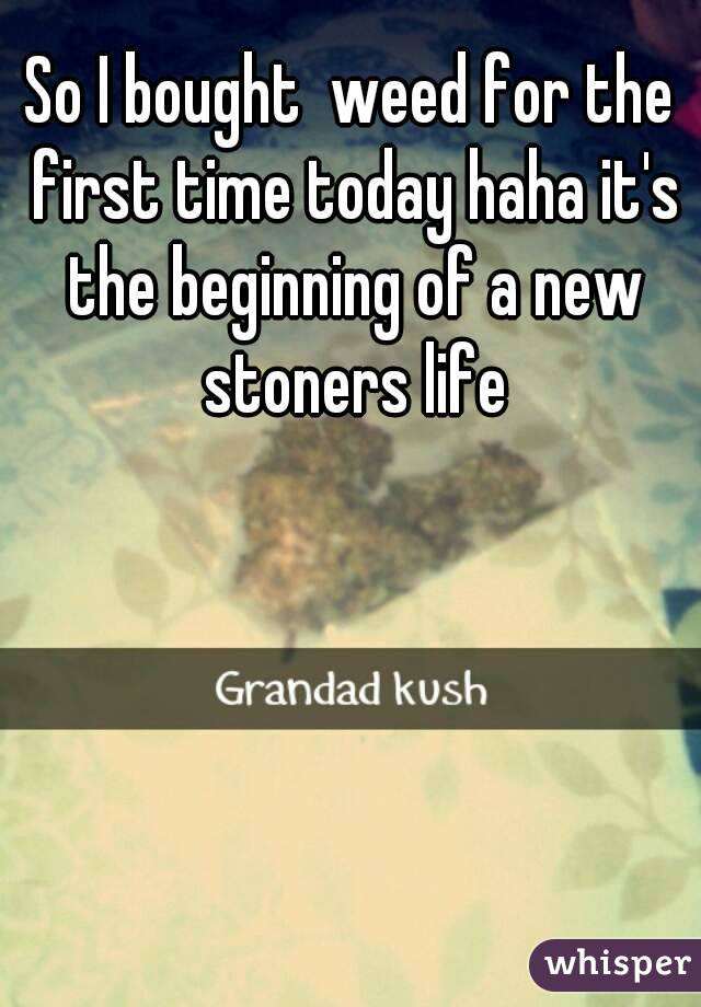 So I bought  weed for the first time today haha it's the beginning of a new stoners life