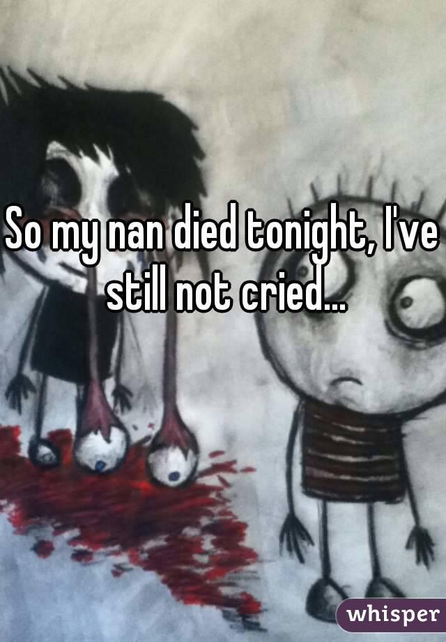 So my nan died tonight, I've still not cried...
