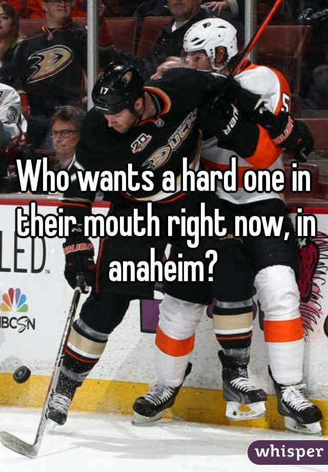 Who wants a hard one in their mouth right now, in anaheim?