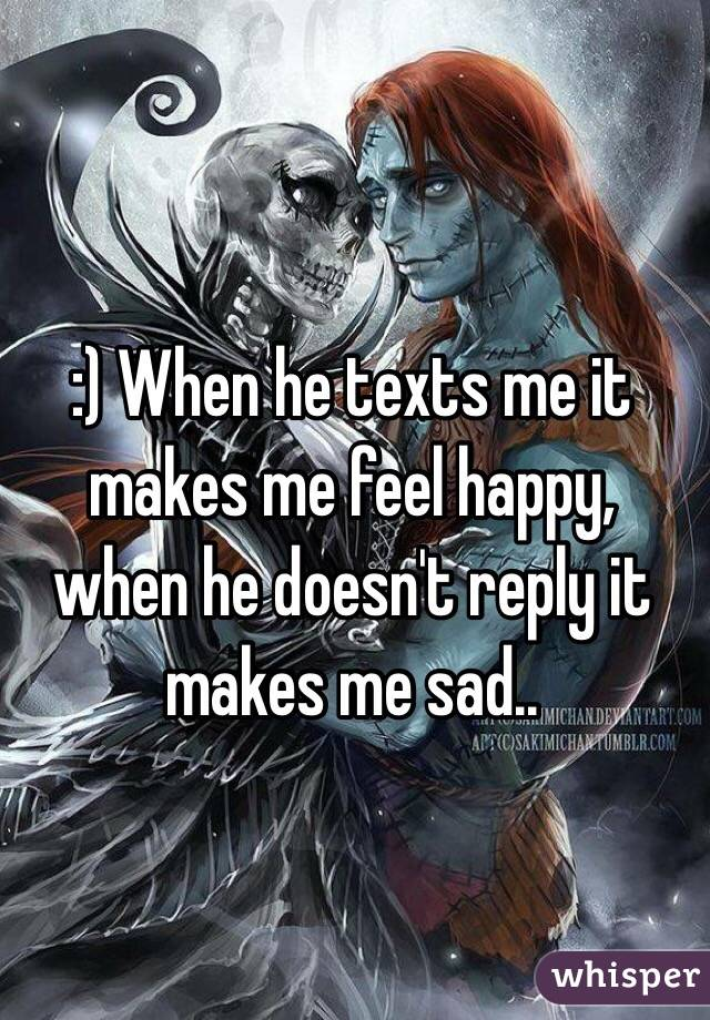 :) When he texts me it makes me feel happy, when he doesn't reply it makes me sad..