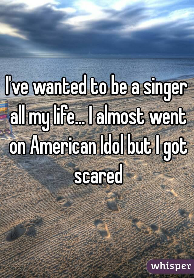 I've wanted to be a singer all my life... I almost went on American Idol but I got scared
