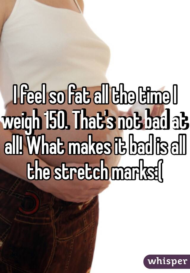 I feel so fat all the time I weigh 150. That's not bad at all! What makes it bad is all the stretch marks:(