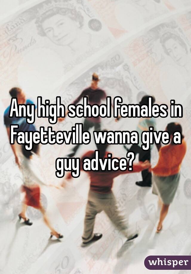 Any high school females in Fayetteville wanna give a guy advice?