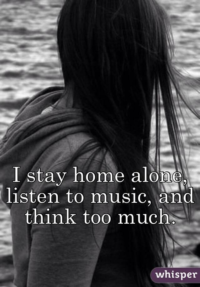 I stay home alone, listen to music, and think too much.