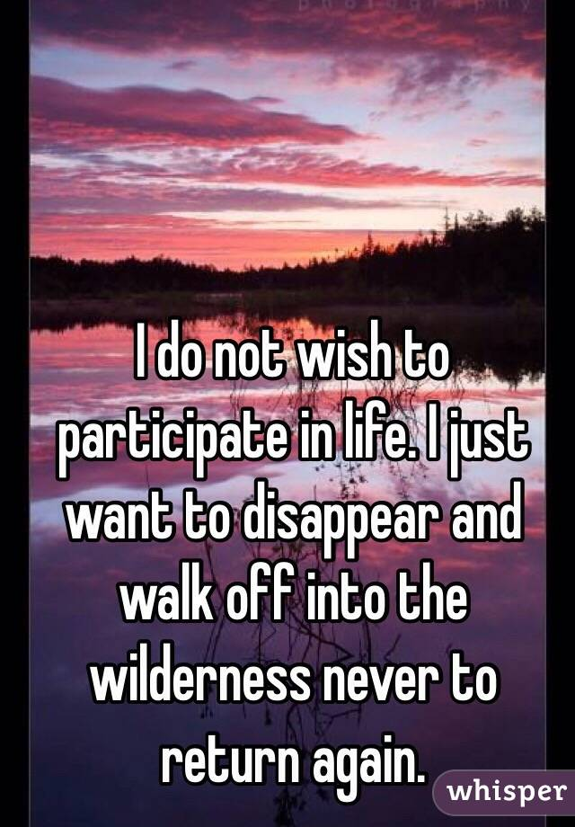 I do not wish to participate in life. I just want to disappear and walk off into the wilderness never to return again.