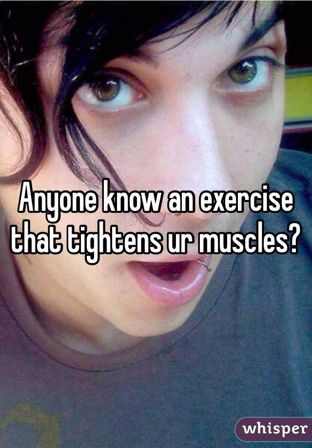 Anyone know an exercise that tightens ur muscles?