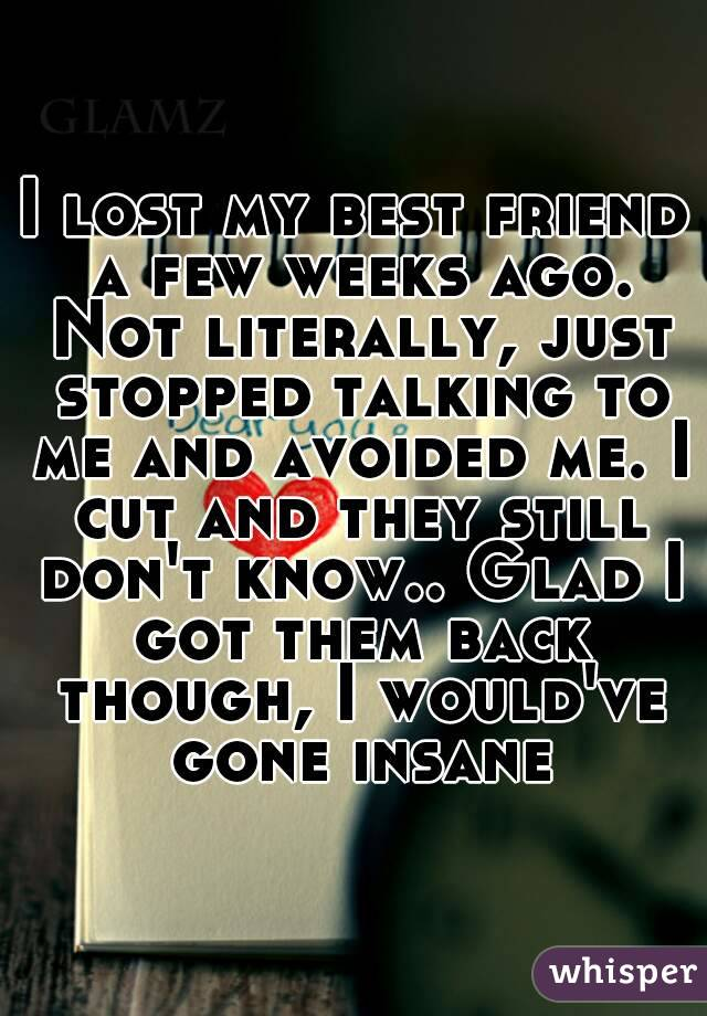 I lost my best friend a few weeks ago. Not literally, just stopped talking to me and avoided me. I cut and they still don't know.. Glad I got them back though, I would've gone insane