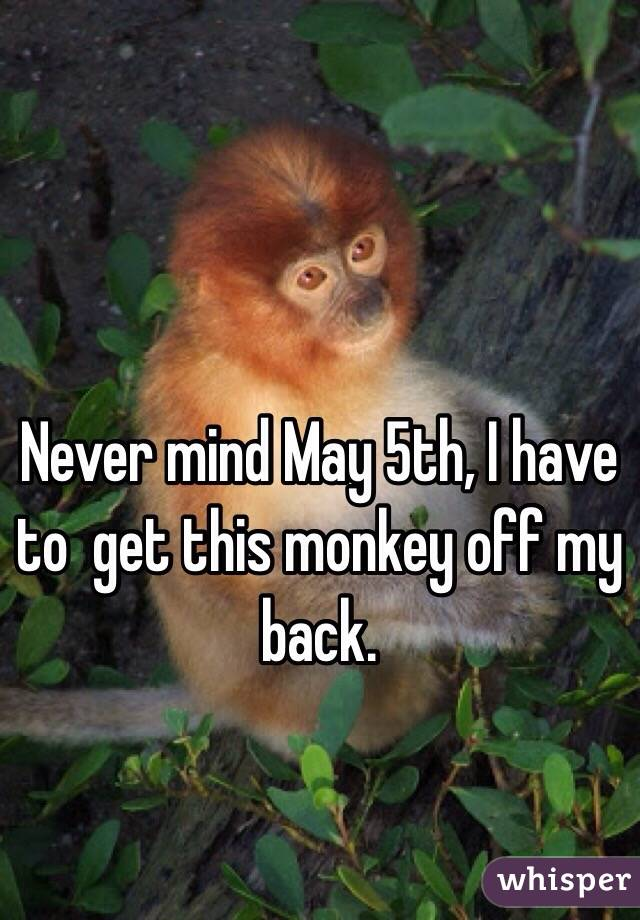 Never mind May 5th, I have to  get this monkey off my back.