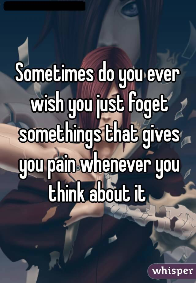 Sometimes do you ever wish you just foget somethings that gives you pain whenever you think about it