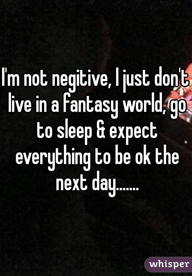 I'm not negitive, I just don't live in a fantasy world, go to sleep & expect everything to be ok the next day.......