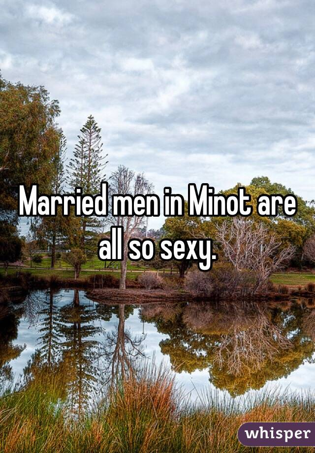Married men in Minot are all so sexy.