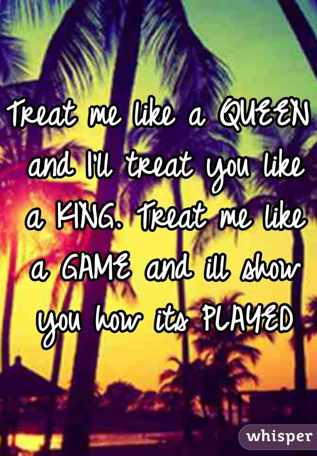 Treat me like a QUEEN and I'll treat you like a KING. Treat me like a GAME and ill show you how its PLAYED