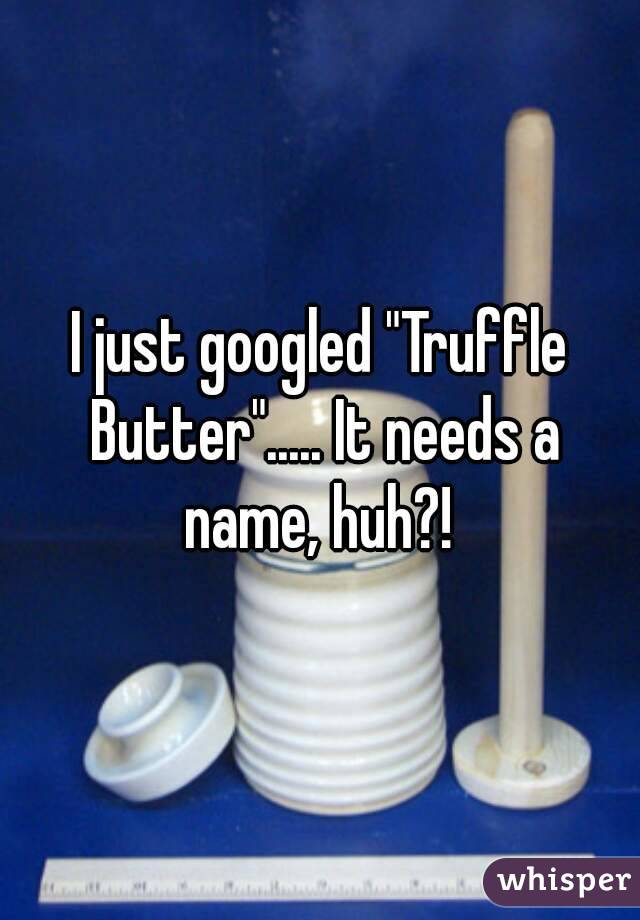 """I just googled """"Truffle Butter""""..... It needs a name, huh?!"""