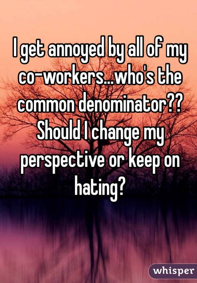 I get annoyed by all of my co-workers...who's the common denominator?? Should I change my perspective or keep on hating?