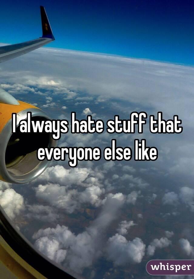 I always hate stuff that everyone else like